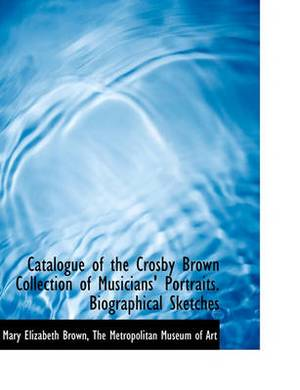 Catalogue of the Crosby Brown Collection of Musicians' Portraits. Biographical Sketches
