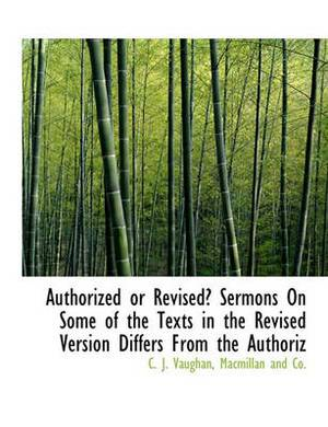 Authorized or Revised? Sermons on Some of the Texts in the Revised Version Differs from the Authoriz