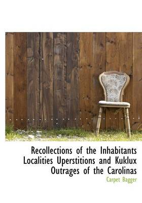 Recollections of the Inhabitants Localities Uperstitions and Kuklux Outrages of the Carolinas