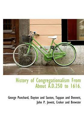 History of Congregationalism from about A.D.250 to 1616.