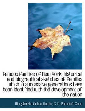 Famous Families of New York; Historical and Biographical Sketches of Families Which in Successive Generations Have Been Identified with the Development of the Nation