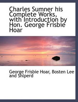 Charles Sumner His Complete Works, with Introduction by Hon. George Frisbie Hoar
