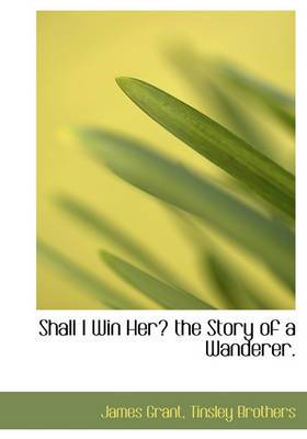 Shall I Win Her? the Story of a Wanderer.