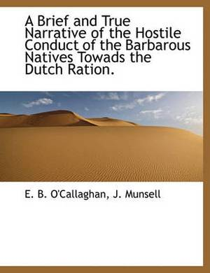 A Brief and True Narrative of the Hostile Conduct of the Barbarous Natives Towads the Dutch Ration.