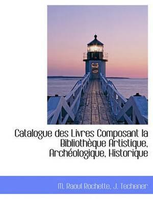 Catalogue Des Livres Composant La Biblioth Que Artistique, Arch Ologique, Historique