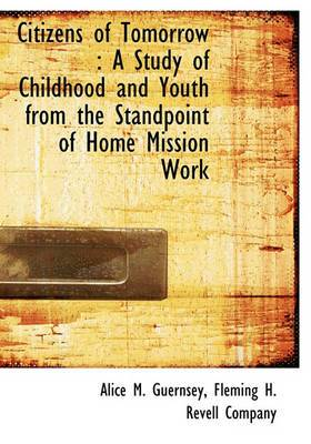 Citizens of Tomorrow: A Study of Childhood and Youth from the Standpoint of Home Mission Work