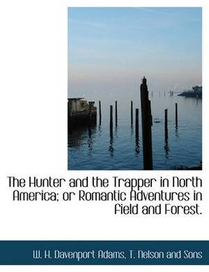 The Hunter and the Trapper in North America; Or Romantic Adventures in Field and Forest.