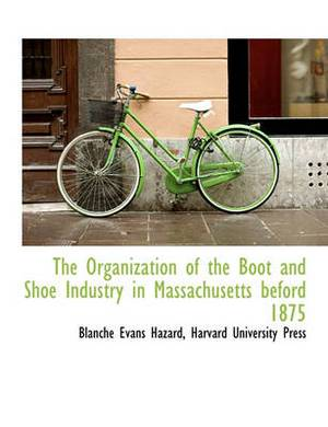 The Organization of the Boot and Shoe Industry in Massachusetts Beford 1875