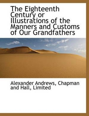 The Eighteenth Century or Illustrations of the Manners and Customs of Our Grandfathers