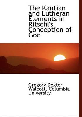 The Kantian and Lutheran Elements in Ritschl's Conception of God