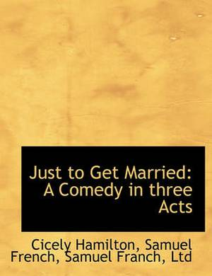 Just to Get Married: A Comedy in Three Acts