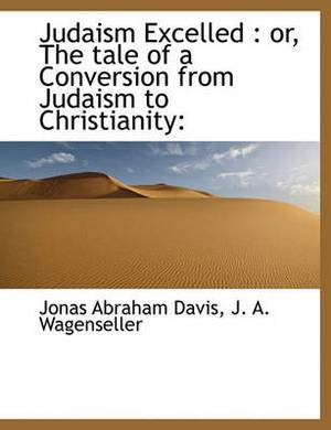 Judaism Excelled: Or, the Tale of a Conversion from Judaism to Christianity: