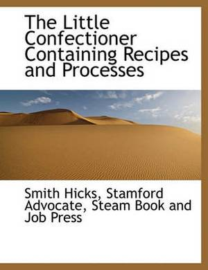 The Little Confectioner Containing Recipes and Processes