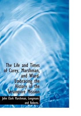 The Life and Times of Carey, Marshman, and Ward. Embracing the History of the Serampore Mission