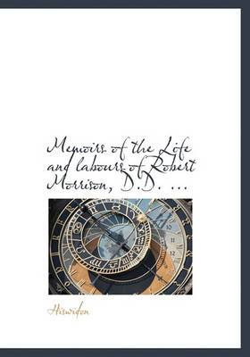 Memoirs of the Life and Labours of Robert Morrison, D.D. ...