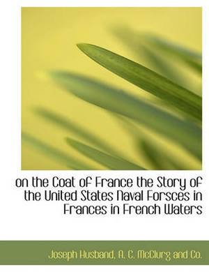 On the Coat of France the Story of the United States Naval Forsces in Frances in French Waters