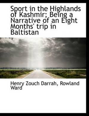 Sport in the Highlands of Kashmir; Being a Narrative of an Eight Months' Trip in Baltistan