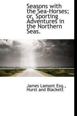 Seasons with the Sea-Horses; Or, Sporting Adventures in the Northern Seas.