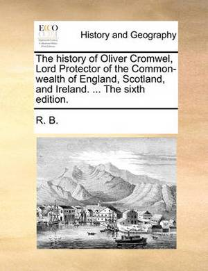 The History of Oliver Cromwel, Lord Protector of the Common-Wealth of England, Scotland, and Ireland. ... the Sixth Edition.