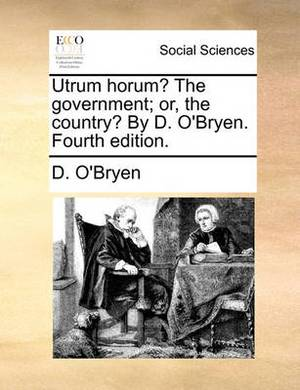 Utrum Horum? the Government; Or, the Country? by D. O'Bryen. Fourth Edition.