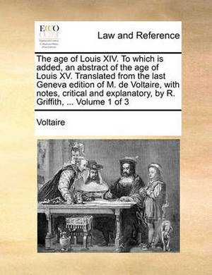 The Age of Louis XIV. to Which Is Added, an Abstract of the Age of Louis XV. Translated from the Last Geneva Edition of M. de Voltaire, with Notes, Critical and Explanatory, by R. Griffith, ... Volume 1 of 3