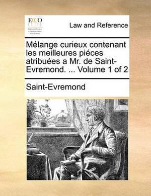 Mlange Curieux Contenant Les Meilleures Pices Atribues a Mr. de Saint-Evremond. ... Volume 1 of 2