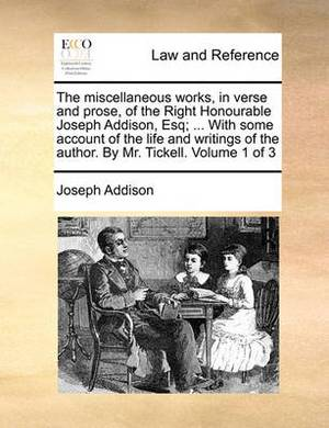 The Miscellaneous Works, in Verse and Prose, of the Right Honourable Joseph Addison, Esq; ... with Some Account of the Life and Writings of the Author. by Mr. Tickell. Volume 1 of 3