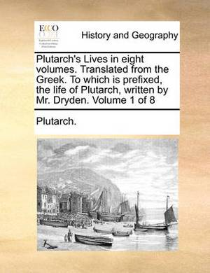 Plutarch's Lives in Eight Volumes. Translated from the Greek. to Which Is Prefixed, the Life of Plutarch, Written by Mr. Dryden. Volume 1 of 8