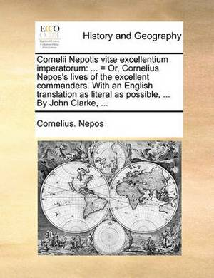 Cornelii Nepotis Vitae Excellentium Imperatorum: ... = Or, Cornelius Nepos's Lives of the Excellent Commanders. with an English Translation as Literal as Possible, ... by John Clarke, ...
