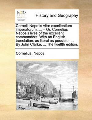 Cornelii Nepotis Vit] Excellentium Imperatorum: = Or, Cornelius Nepos's Lives of the Excellent Commanders. with an English Translation, as Literal as Possible. ... by John Clarke, ... the Twelfth Edition.