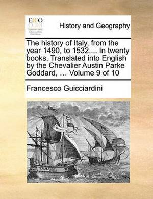 The History of Italy, from the Year 1490, to 1532.... in Twenty Books. Translated Into English by the Chevalier Austin Parke Goddard, ... Volume 9 of 10