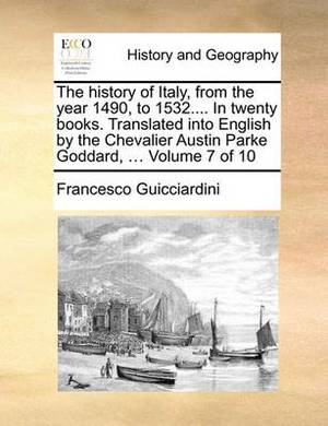 The History of Italy, from the Year 1490, to 1532.... in Twenty Books. Translated Into English by the Chevalier Austin Parke Goddard, ... Volume 7 of 10