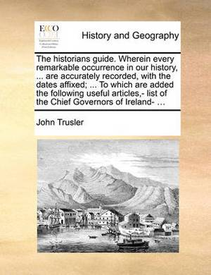 The Historians Guide. Wherein Every Remarkable Occurrence in Our History, ... Are Accurately Recorded, with the Dates Affixed; ... to Which Are Added the Following Useful Articles, - List of the Chief Governors of Ireland- ...