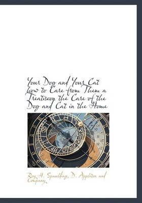 Your Dog and Your Cat How to Care from Them a Treatiseon the Care of the Dog and Cat in the Home