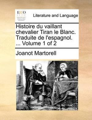 Histoire Du Vaillant Chevalier Tiran Le Blanc. Traduite de L'Espagnol. ... Volume 1 of 2