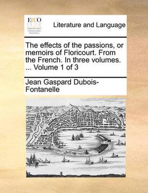 The Effects of the Passions, or Memoirs of Floricourt. from the French. in Three Volumes. ... Volume 1 of 3