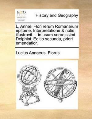 L. Ann]i Flori Rerum Romanarum Epitome. Interpretatione & Notis Illustravit ... in Usum Serenissimi Delphini. Editio Secunda, Priori Emendatior.