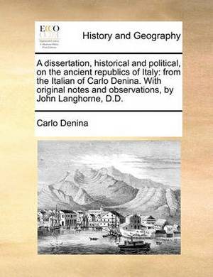 A Dissertation, Historical and Political, on the Ancient Republics of Italy: From the Italian of Carlo Denina. with Original Notes and Observations, by John Langhorne, D.D.