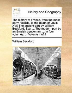 The History of France, from the Most Early Records, to the Death of Louis XVI: The Ancient Part by William Beckford, Esq. ... the Modern Part by an English Gentleman, ... in Four Volumes. ... Volume 4 of 4
