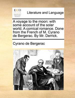 A Voyage to the Moon: With Some Account of the Solar World. a Comical Romance. Done from the French of M. Cyrano de Bergerac. by Mr. Derrick.