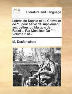 Lettres de Sophie Et Du Chevalier de **, Pour Servir de Supplment Aux Lettres Du Marquis de Roselle. Par Monsieur de ***. ... Volume 2 of 2