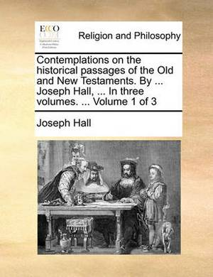Contemplations on the Historical Passages of the Old and New Testaments. by ... Joseph Hall, ... in Three Volumes. ... Volume 1 of 3