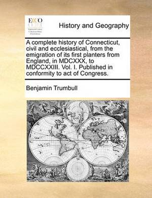 A Complete History of Connecticut, Civil and Ecclesiastical, from the Emigration of Its First Planters from England, in MDCXXX, to MDCCXXIII. Vol. I. Published in Conformity to Act of Congress.