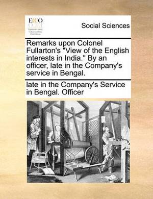 Remarks Upon Colonel Fullarton's  View of the English Interests in India.  by an Officer, Late in the Company's Service in Bengal.