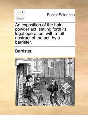 An Exposition of the Hair Powder Act, Setting Forth Its Legal Operation; With a Full Abstract of the ACT: By a Barrister