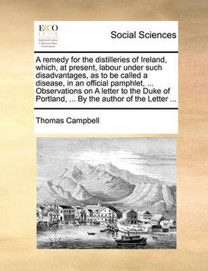 A Remedy for the Distilleries of Ireland, Which, at Present, Labour Under Such Disadvantages, as to Be Called a Disease, in an Official Pamphlet, ... Observations on a Letter to the Duke of Portland, ... by the Author of the Letter ...