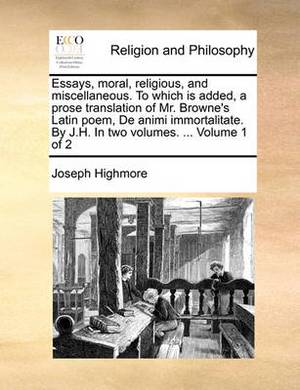 Essays, Moral, Religious, and Miscellaneous. to Which Is Added, a Prose Translation of Mr. Browne's Latin Poem, de Animi Immortalitate. by J.H. in Two Volumes. ... Volume 1 of 2