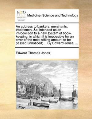 An Address to Bankers, Merchants, Tradesmen, &C. Intended as an Introduction to a New System of Book-Keeping, in Which It Is Impossible for an Error of the Most Trifling Amount to Be Passed Unnoticed; ... by Edward Jones, ...