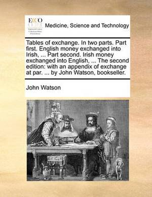 Tables of Exchange. in Two Parts. Part First. English Money Exchanged Into Irish, ... Part Second. Irish Money Exchanged Into English, ... the Second Edition: With an Appendix of Exchange at Par. ... by John Watson, Bookseller.
