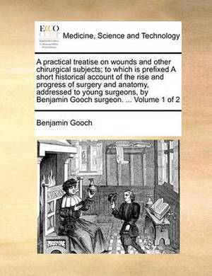 A Practical Treatise on Wounds and Other Chirurgical Subjects; To Which Is Prefixed a Short Historical Account of the Rise and Progress of Surgery and Anatomy, Addressed to Young Surgeons, by Benjamin Gooch Surgeon. ... Volume 1 of 2